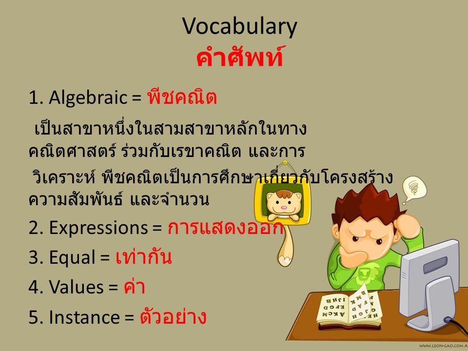 Vocabulary คำศัพท์ 1. Algebraic = พีชคณิต เป็นสาขาหนึ่งในสามสาขาหลักในทาง คณิตศาสตร์ ร่วมกับเรขาคณิต และการ วิเคราะห์ พีชคณิตเป็นการศึกษาเกี่ยวกับโครง