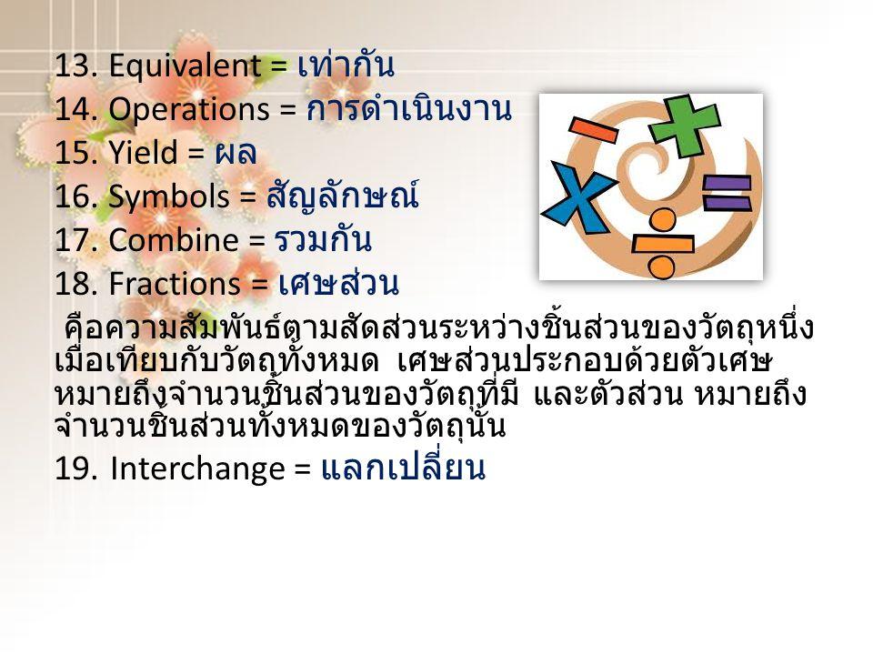 13. Equivalent = เท่ากัน 14. Operations = การดำเนินงาน 15. Yield = ผล 16. Symbols = สัญลักษณ์ 17. Combine = รวมกัน 18. Fractions = เศษส่วน คือความสัมพ