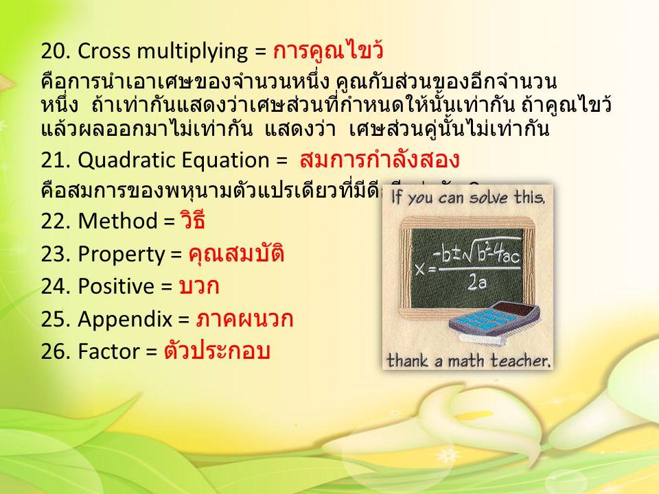 20. Cross multiplying = การคูณไขว้ คือการนำเอาเศษของจำนวนหนึ่ง คูณกับส่วนของอีกจำนวน หนึ่ง ถ้าเท่ากันแสดงว่าเศษส่วนที่กำหนดให้นั้นเท่ากัน ถ้าคูณไขว้ แ