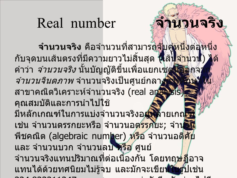 Real number จำนวนจริง จำนวนจริง คือจำนวนที่สามารถจับคู่หนึ่งต่อหนึ่ง กับจุดบนเส้นตรงที่มีความยาวไม่สิ้นสุด ( เส้นจำนวน ) ได้ คำว่า จำนวนจริง นั้นบัญญัติขึ้นเพื่อแยกเซตนี้ออกจาก จำนวนจินตภาพ จำนวนจริงเป็นศูนย์กลางการศึกษาใน สาขาคณิตวิเคราะห์จำนวนจริง (real analysis) คุณสมบัติและการนำไปใช้ มีหลักเกณฑ์ในการแบ่งจำนวนจริงอยู่หลายเกณฑ์ เช่น จำนวนตรรกยะหรือ จำนวนอตรรกยะ ; จำนวน พีชคณิต (algebraic number) หรือ จำนวนอดิศัย และ จำนวนบวก จำนวนลบ หรือ ศูนย์ จำนวนจริงแทนปริมาณที่ต่อเนื่องกัน โดยทฤษฎีอาจ แทนได้ด้วยทศนิยมไม่รู้จบ และมักจะเขียนในรูปเช่น 324.823211247… จุดสามจุดระบุว่ายังมีหลักต่อๆไปอีก ไม่ว่าจะยาวเพียงใดก็ตาม