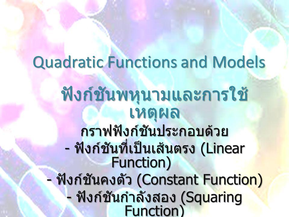 Quadratic Functions and Models ฟังก์ชันพหุนามและการใช้ เหตุผล กราฟฟังก์ชันประกอบด้วย - ฟังก์ชันที่เป็นเส้นตรง (Linear Function) - ฟังก์ชันคงตัว (Const