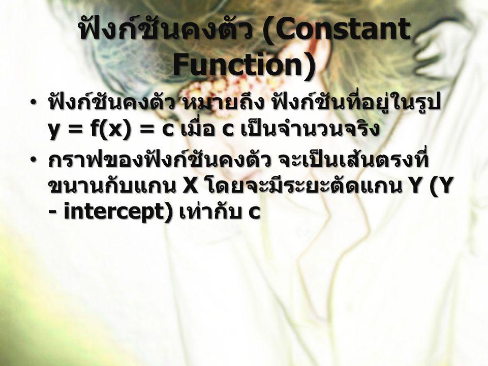 ฟังก์ชันคงตัว (Constant Function) ฟังก์ชันคงตัว หมายถึง ฟังก์ชันที่อยู่ในรูป y = f(x) = c เมื่อ c เป็นจำนวนจริง ฟังก์ชันคงตัว หมายถึง ฟังก์ชันที่อยู่ใ