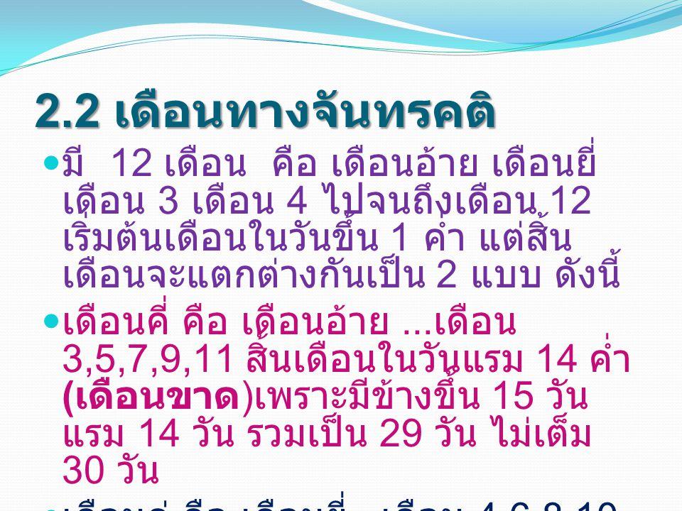 2.2 เดือนทางจันทรคติ มี 12 เดือน คือ เดือนอ้าย เดือนยี่ เดือน 3 เดือน 4 ไปจนถึงเดือน 12 เริ่มต้นเดือนในวันขึ้น 1 ค่ำ แต่สิ้น เดือนจะแตกต่างกันเป็น 2 แ