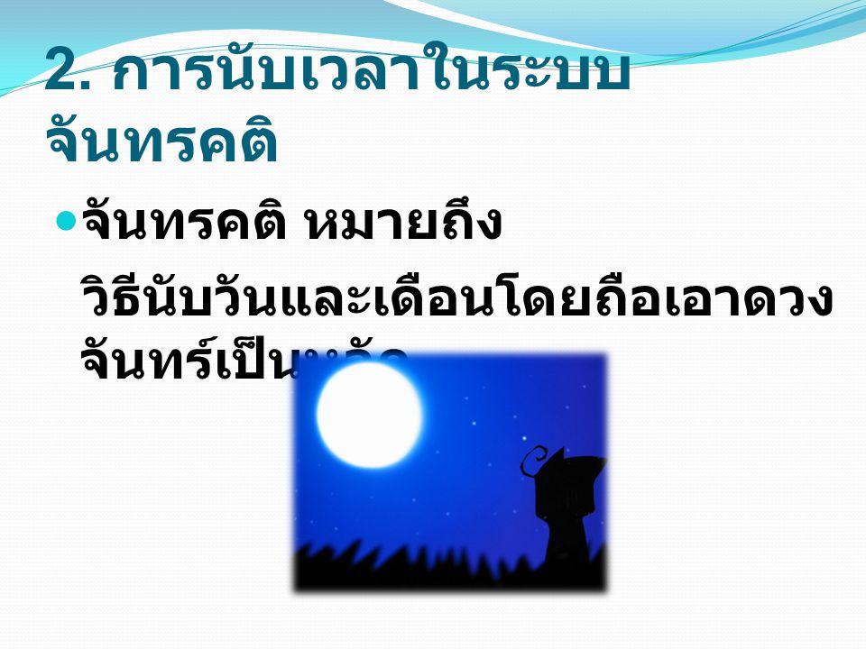 2.1 วันทางจันทรคติ มีชื่อเรียกว่า การนับดิถี เกิดจากคนโบราณ สังเกตดวงจันทร์ที่มองเห็นในแต่ละวัน ว่า เปลี่ยนไปจากคืนก่อน ๆ อย่างไร และมีการ กำหนดดังนี้ ขึ้น 1 ค่ำ 2 ค่ำ 3 ค่ำ.........