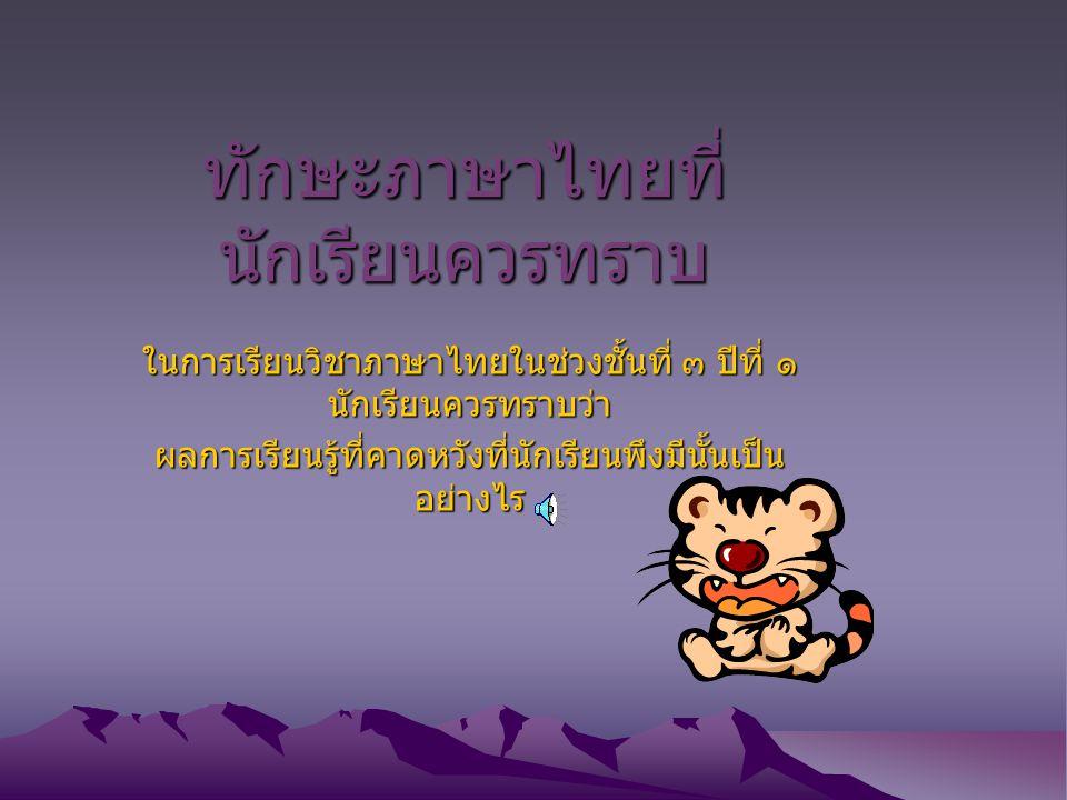 ทักษะภาษาไทยที่ นักเรียนควรทราบ ในการเรียนวิชาภาษาไทยในช่วงชั้นที่ ๓ ปีที่ ๑ นักเรียนควรทราบว่า ผลการเรียนรู้ที่คาดหวังที่นักเรียนพึงมีนั้นเป็น อย่างไร