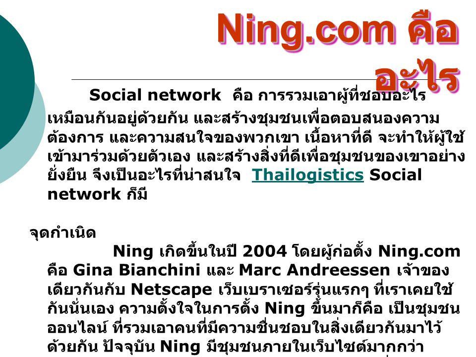 คนไทยใช้ Ning คุณลองเข้าไปเยี่ยมชม Ning บางส่วน ที่คนไทยตั้งขึ้นได้ที่ viralthai.ning.com ซึ่งเป็นที่รวมผู้ที่ต้องการเผยแพร่ เรื่องราวในรูปแบบของวิดีโอคลิปที่เป็น Viral Clip และมีผู้ ร่วมอุดมการณ์ในการทำ clip video แบบ viral กระจายสู่ สายตาผู้คนทั่วโลก หรือจะแวะไปเจอคุณ Macroart ที่อยู่ประจำ คอลัมน์ข้างๆ Human Network ของเราใน e- commerce อยู่ที่ thaiweb.ning.com เป็นแหล่งรวมคน ทำเว็บ ไม่ว่าจะเป็น Webmaster, Web Programmer, Web Designer, Web Content หรือเป็นคนเขียนบล็อก เพื่อแลกเปลี่ยนความคิดเห็นระหว่างคนทำเว็บ และใช้ ประโยชน์จากชุมชนนี้เพื่อการศึกษาหรือการทำงานของคุณ อย่าลืมแวะเข้าไปดูล่ะ หรือผู้ที่สนใจกีฬากอล์ฟ ก็สามารถเข้าไปร่วมพูดคุย อ่านข่าวในแวดวงกอล์ฟ แลกเปลี่ยนวงสวิงสวยๆ และดูเทคนิค เจ๋งๆ ของนักกอล์ฟขวัญใจคนไทย ได้ที่ pgathailand.ning.com