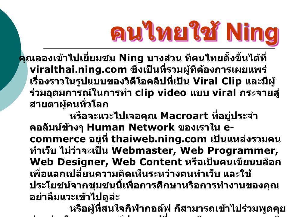 คนไทยใช้ Ning คุณลองเข้าไปเยี่ยมชม Ning บางส่วน ที่คนไทยตั้งขึ้นได้ที่ viralthai.ning.com ซึ่งเป็นที่รวมผู้ที่ต้องการเผยแพร่ เรื่องราวในรูปแบบของวิดีโ
