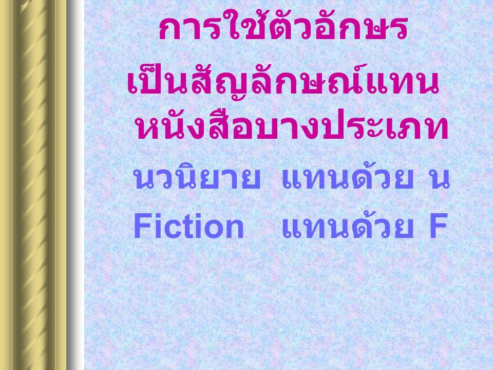 การใช้ตัวอักษร เป็นสัญลักษณ์แทน หนังสือบางประเภท นวนิยายแทนด้วยน Fiction แทนด้วย F