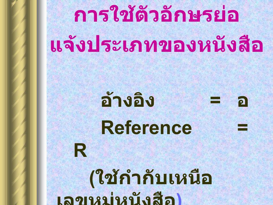 การใช้ตัวอักษรย่อ แจ้งประเภทของหนังสือ อ้างอิง = อ Reference= R ( ใช้กำกับเหนือ เลขหมู่หนังสือ )