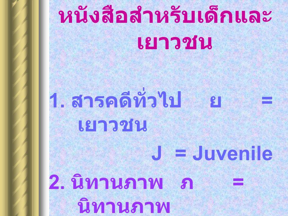 หนังสือสำหรับเด็กและ เยาวชน 1.สารคดีทั่วไป ย = เยาวชน J =Juvenile 2.