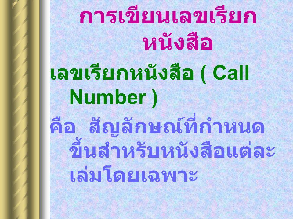 การเขียนเลขเรียก หนังสือ เลขเรียกหนังสือ ( Call Number ) คือ สัญลักษณ์ที่กำหนด ขึ้นสำหรับหนังสือแต่ละ เล่มโดยเฉพาะ