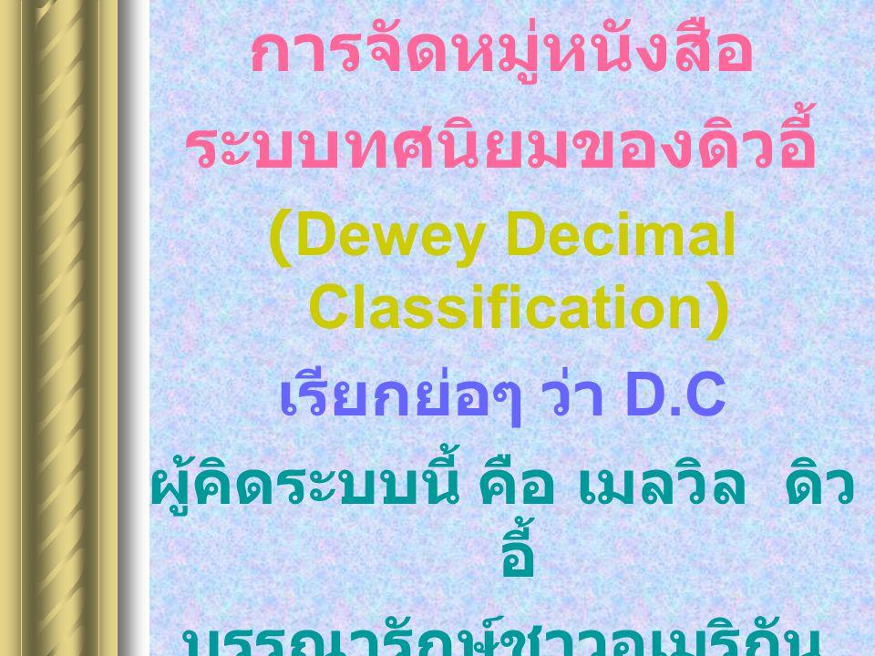 การจัดหมู่หนังสือ ระบบทศนิยมของดิวอี้ (Dewey Decimal Classification) เรียกย่อๆ ว่า D.C ผู้คิดระบบนี้ คือ เมลวิล ดิว อี้ บรรณารักษ์ชาวอเมริกัน