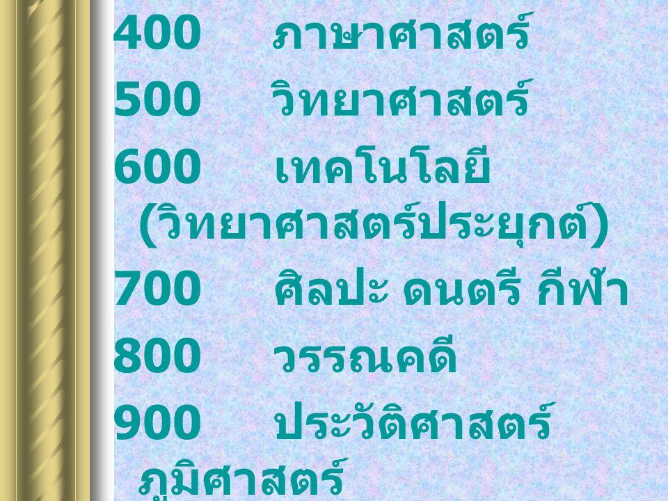 400 ภาษาศาสตร์ 500 วิทยาศาสตร์ 600 เทคโนโลยี ( วิทยาศาสตร์ประยุกต์ ) 700 ศิลปะ ดนตรี กีฬา 800 วรรณคดี 900 ประวัติศาสตร์ ภูมิศาสตร์