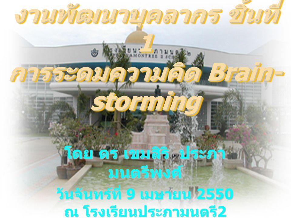 งานพัฒนาบุคลากร ชิ้นที่ 1 การระดมความคิด Brain- storming โดย ดร เขมสิริ ประภา มนตรีพงศ์ วันจันทร์ที่ 9 เมษายน 2550 ณ โรงเรียนประภามนตรี 2