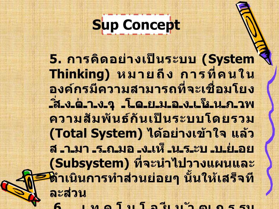 5. การคิดอย่างเป็นระบบ (System Thinking) หมายถึง การที่คนใน องค์กรมีความสามารถที่จะเชื่อมโยง สิ่งต่างๆ โดยมองเห็นภาพ ความสัมพันธ์กันเป็นระบบโดยรวม (To