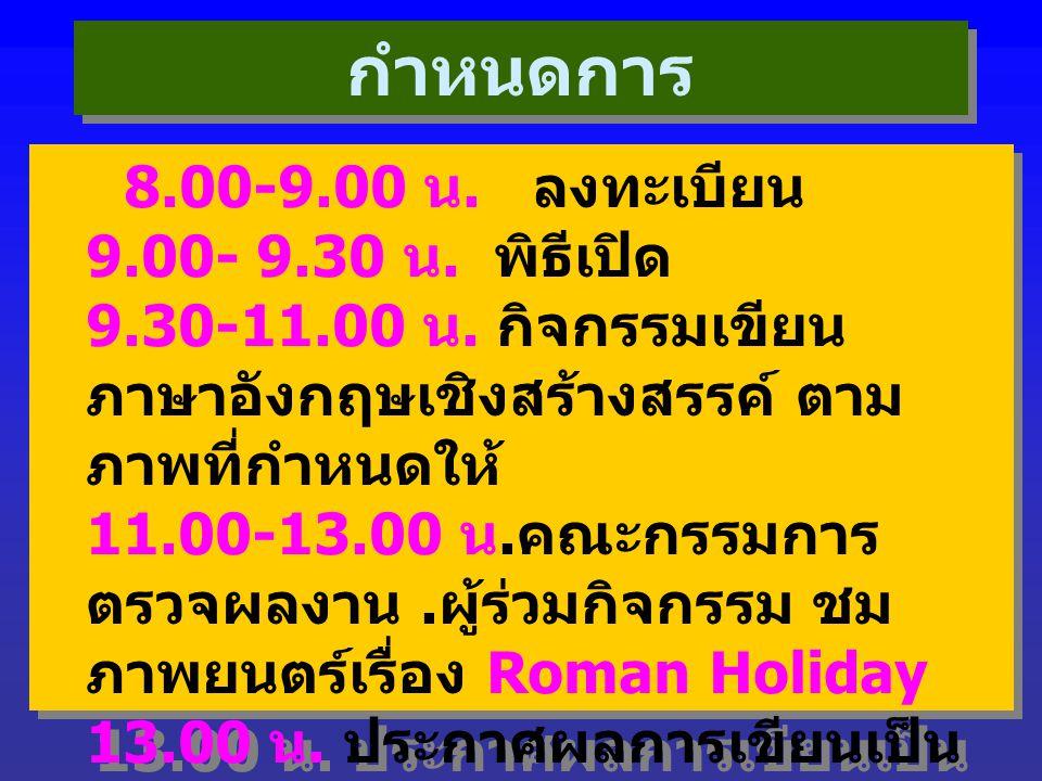 กำหนดการ 8.00-9.00 น. ลงทะเบียน 9.00- 9.30 น. พิธีเปิด 9.30-11.00 น. กิจกรรมเขียน ภาษาอังกฤษเชิงสร้างสรรค์ ตาม ภาพที่กำหนดให้ 11.00-13.00 น. คณะกรรมกา