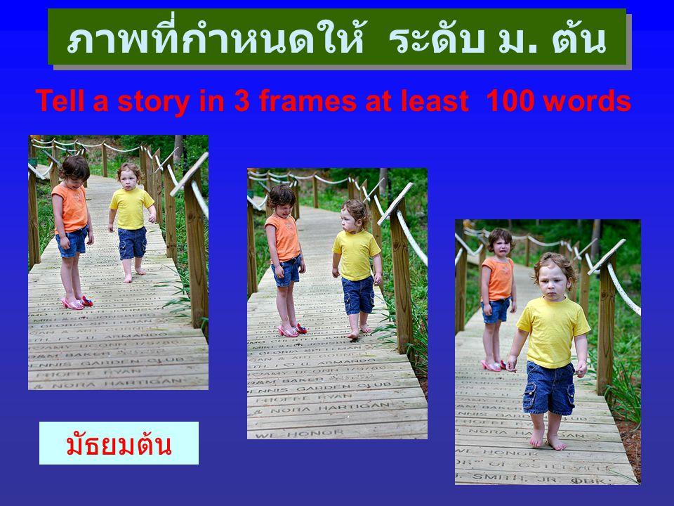 ภาพที่กำหนดให้ ระดับ ม. ต้น Tell a story in 3 frames at least 100 words มัธยมต้น