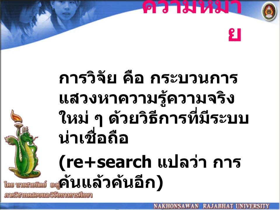 ความหมา ย การวิจัย คือ กระบวนการ แสวงหาความรู้ความจริง ใหม่ ๆ ด้วยวิธีการที่มีระบบ น่าเชื่อถือ (re+search แปลว่า การ ค้นแล้วค้นอีก )