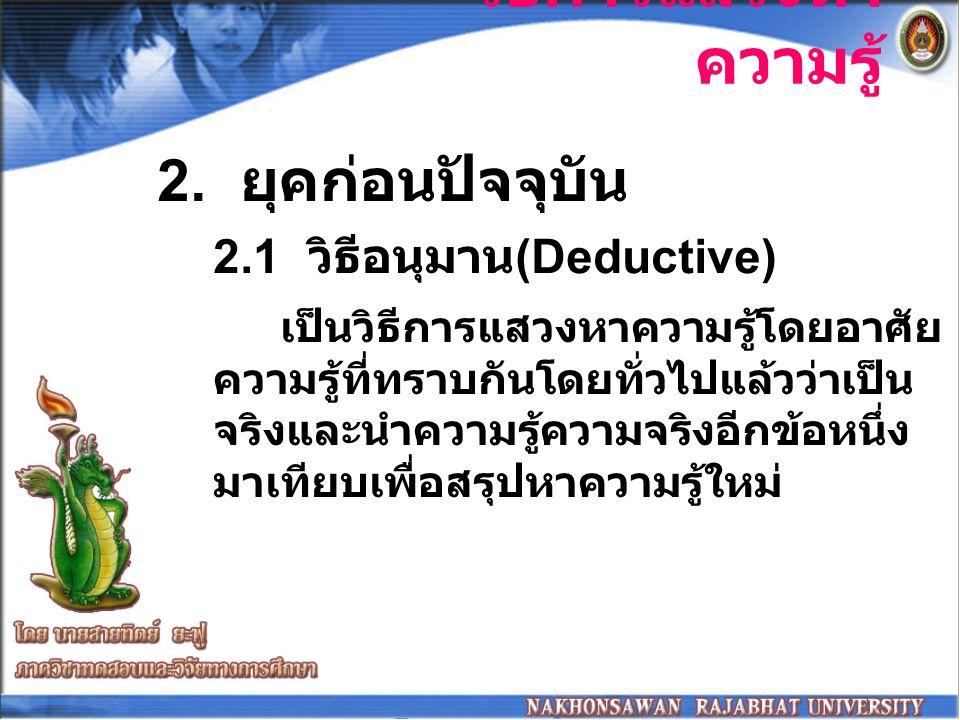 วิธีการแสวงหา ความรู้ วิธีอนุมาน (Deductive) มีจุดอ่อน อย่างน้อย 2 ประการ 1.