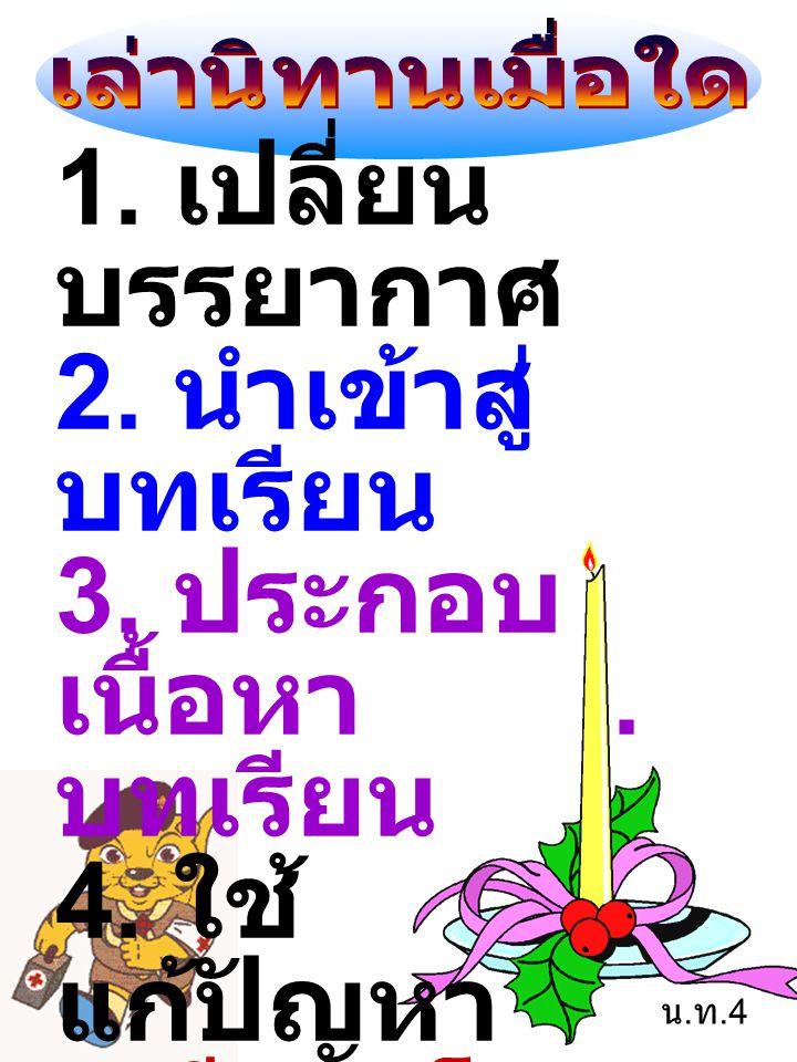 1. เปลี่ยน บรรยากาศ 2. นำเข้าสู่ บทเรียน 3. ประกอบ เนื้อหา. บทเรียน 4. ใช้ แก้ปัญหา 5. มีเวลาโอกาส เหมาะสม 6. สนองความ ต้องการ น. ท.4