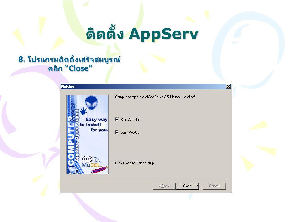 """ติดตั้ง AppServ 8. โปรแกรมติดตั้งเสร็จสมบูรณ์ คลิก """"Close"""""""