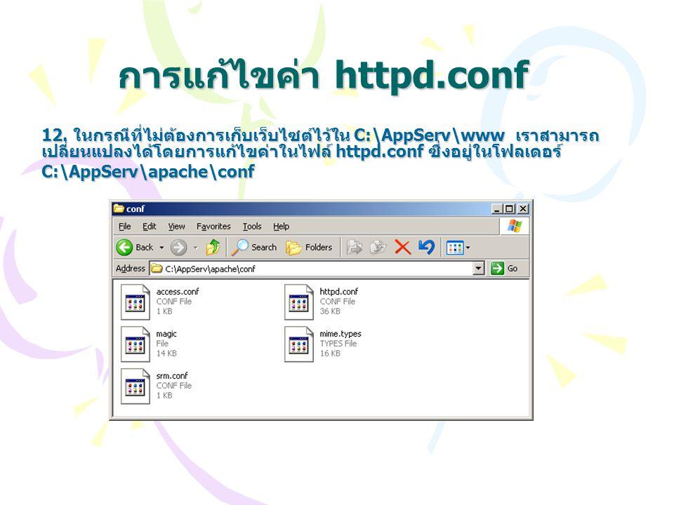 การแก้ไขค่า httpd.conf 12. ในกรณีที่ไม่ต้องการเก็บเว็บไซต์ไว้ใน C:\AppServ\www เราสามารถ เปลี่ยนแปลงได้โดยการแก้ไขค่าในไฟล์ httpd.conf ซึ่งอยู่ในโฟลเด