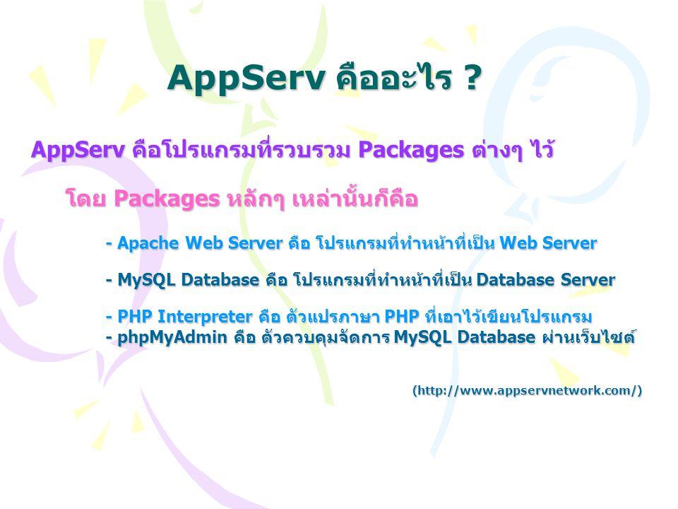 AppServ คืออะไร ? AppServ คือโปรแกรมที่รวบรวม Packages ต่างๆ ไว้ โดย Packages หลักๆ เหล่านั้นก็คือ โดย Packages หลักๆ เหล่านั้นก็คือ - Apache Web Serv