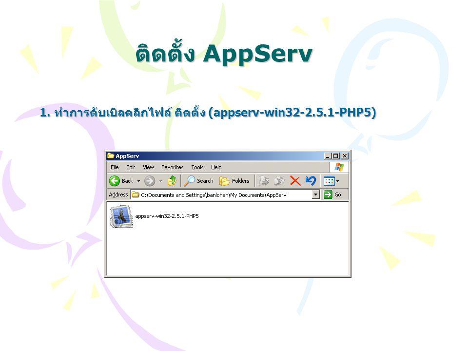 ติดตั้ง AppServ 1. ทำการดับเบิลคลิกไฟล์ ติดตั้ง (appserv-win32-2.5.1-PHP5)