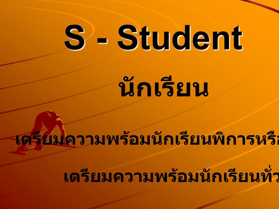 S - Student เตรียมความพร้อมนักเรียนพิการหรือที่มีความบกพร่อง เตรียมความพร้อมนักเรียนทั่วไป นักเรียน