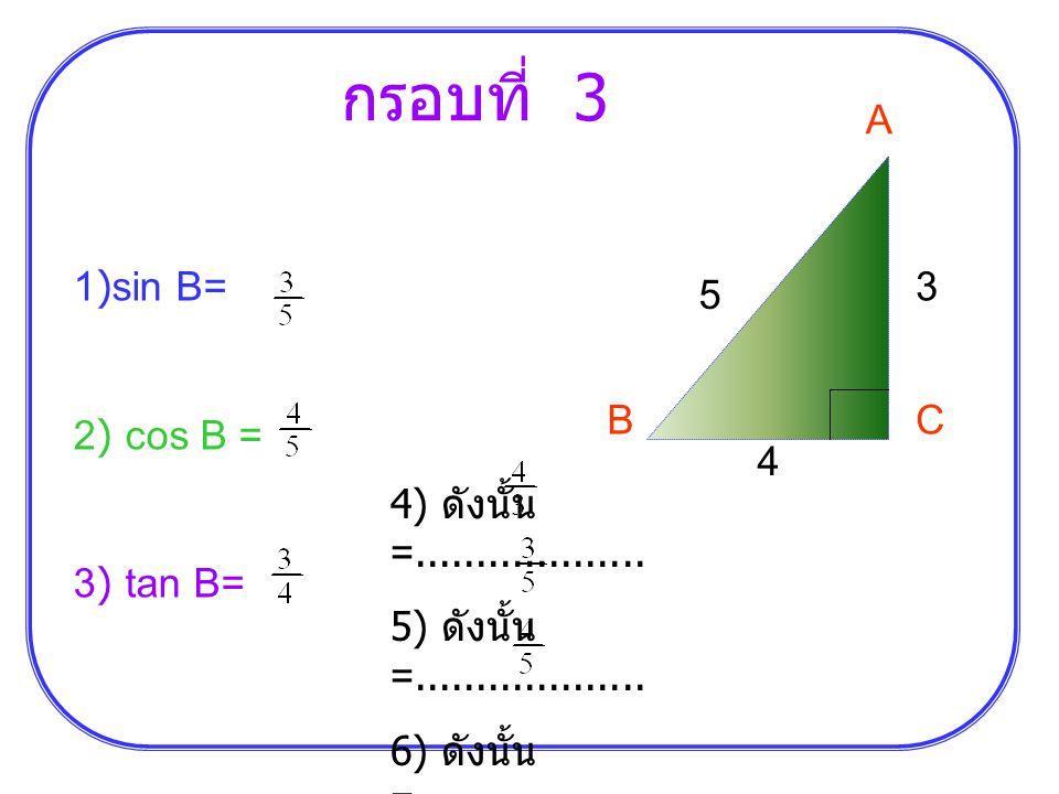 กรอบที่ 4 กำหนดสามเหลี่ยมมุมฉาก ABC มีมุม C เป็นมุมฉาก A C B b a c 1) sin A = 2) cos A = 3) tan A = 4) ดังนั้น sin B =...................
