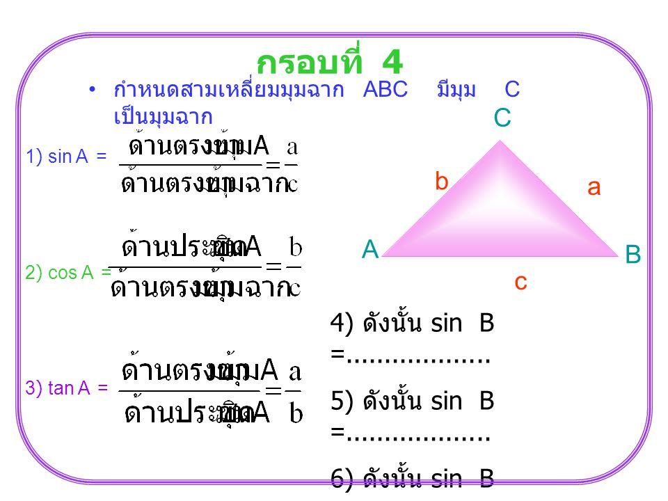 กรอบที่ 4 กำหนดสามเหลี่ยมมุมฉาก ABC มีมุม C เป็นมุมฉาก A C B b a c 1) sin A = 2) cos A = 3) tan A = 4) ดังนั้น sin B =................... 5) ดังนั้น s