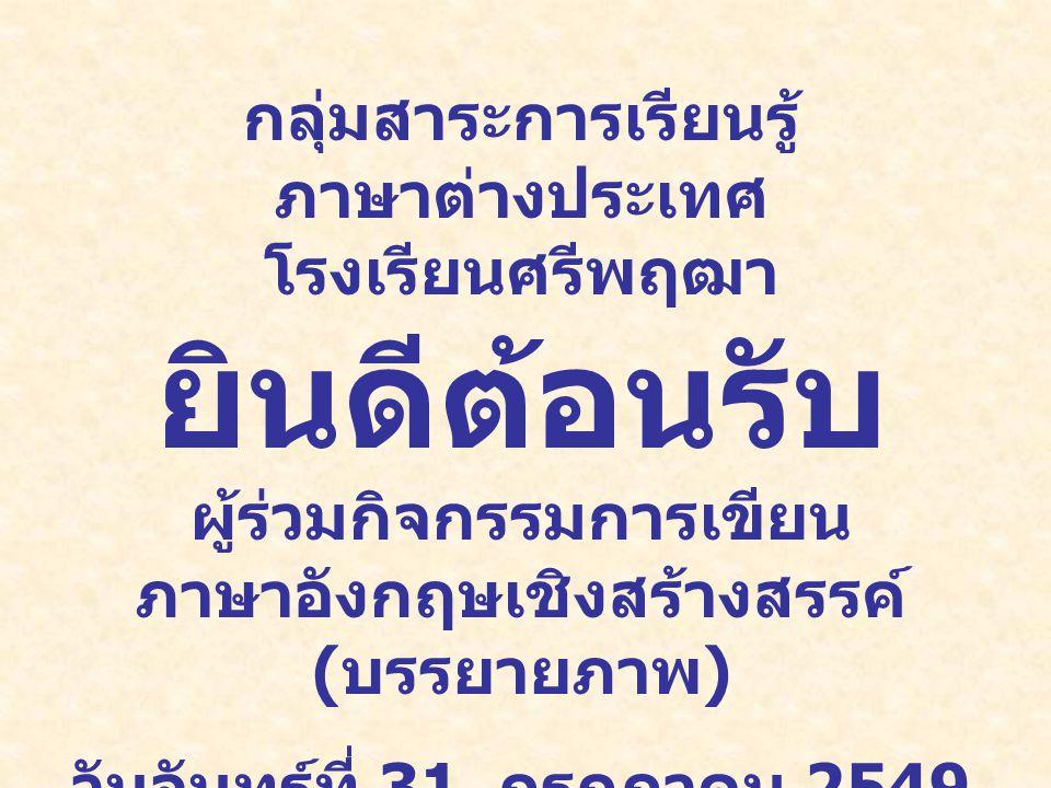 กลุ่มสาระการเรียนรู้ ภาษาต่างประเทศ โรงเรียนศรีพฤฒา ยินดีต้อนรับ ผู้ร่วมกิจกรรมการเขียน ภาษาอังกฤษเชิงสร้างสรรค์ ( บรรยายภาพ ) วันจันทร์ที่ 31 กรกฎาคม 2549