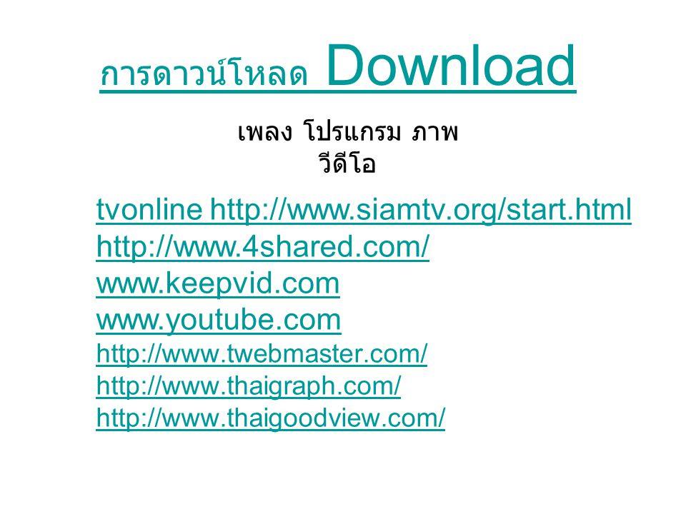 การดาวน์โหลด Download เพลง โปรแกรม ภาพ วีดีโอ tvonline http://www.siamtv.org/start.html http://www.4shared.com/ www.keepvid.com www.youtube.com http://www.twebmaster.com/ http://www.thaigraph.com/ http://www.thaigoodview.com/