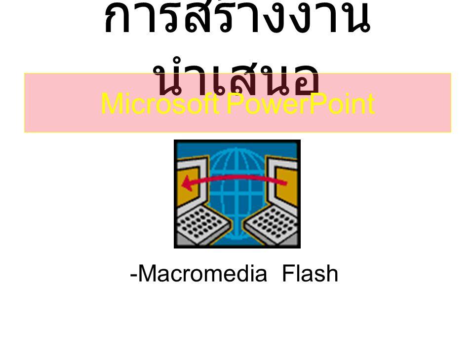 การสร้างงาน นำเสนอ -Macromedia Flash Microsoft PowerPoint