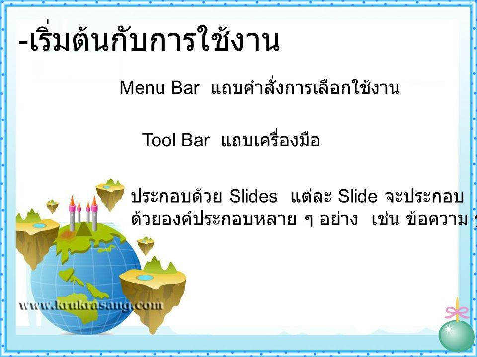- เริ่มต้นกับการใช้งาน ประกอบด้วย Slides แต่ละ Slide จะประกอบ ด้วยองค์ประกอบหลาย ๆ อย่าง เช่น ข้อความ รูปภาพ เสียง Menu Bar แถบคำสั่งการเลือกใช้งาน Tool Bar แถบเครื่องมือ