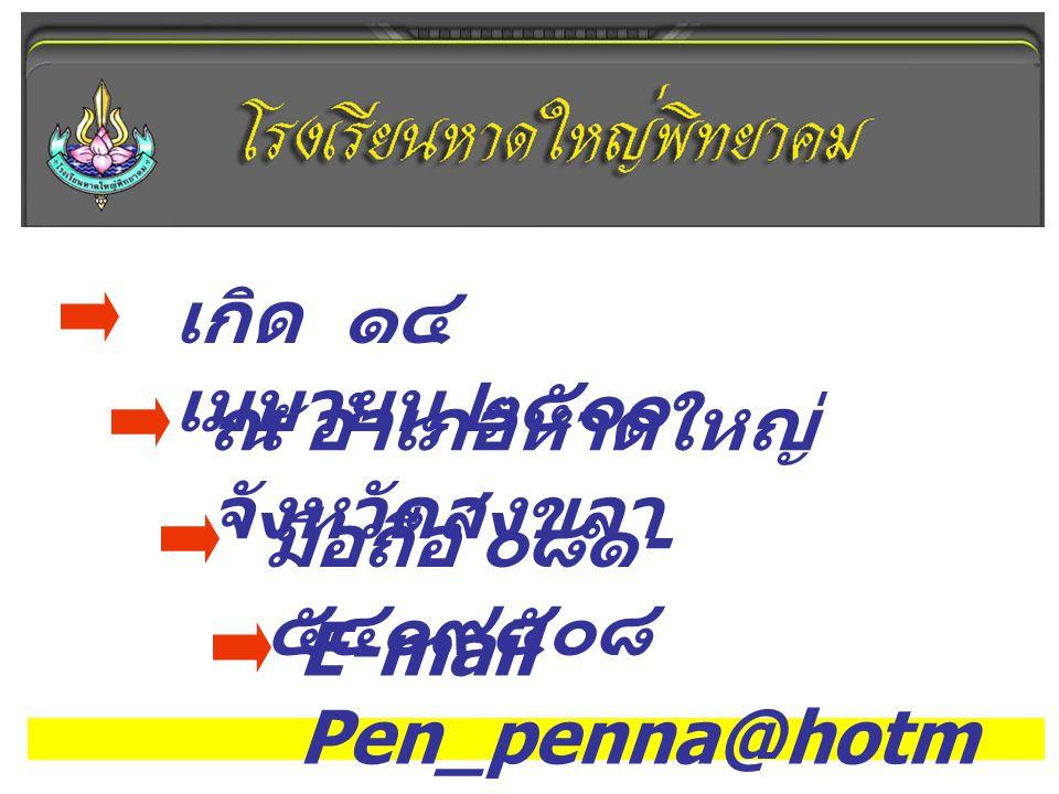 เกิด ๑๔ เมษายน ๒๕๐๐ ณ อำเภอหาดใหญ่ จังหวัดสงขลา มือถือ ๐๘๑ - ๕๔๐๙๕๐๘ E-mail Pen_penna@hotm ail.com