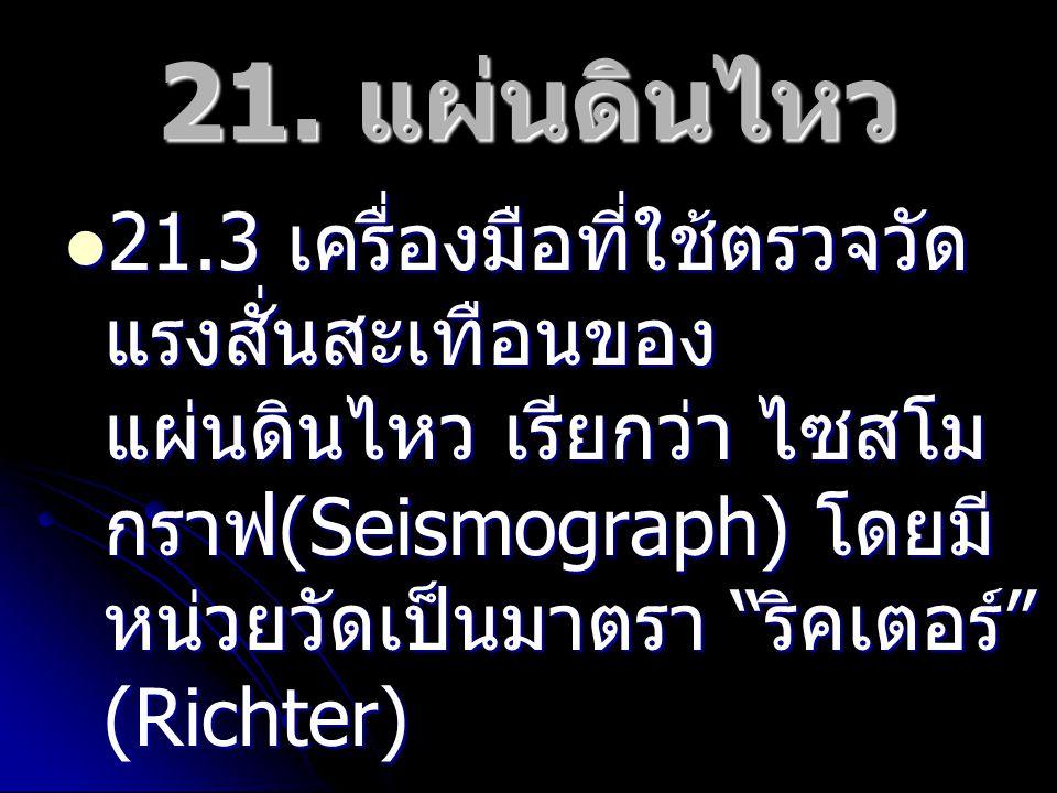"""21. แผ่นดินไหว 21.3 เครื่องมือที่ใช้ตรวจวัด แรงสั่นสะเทือนของ แผ่นดินไหว เรียกว่า ไซสโม กราฟ (Seismograph) โดยมี หน่วยวัดเป็นมาตรา """" ริคเตอร์ """" (Richt"""