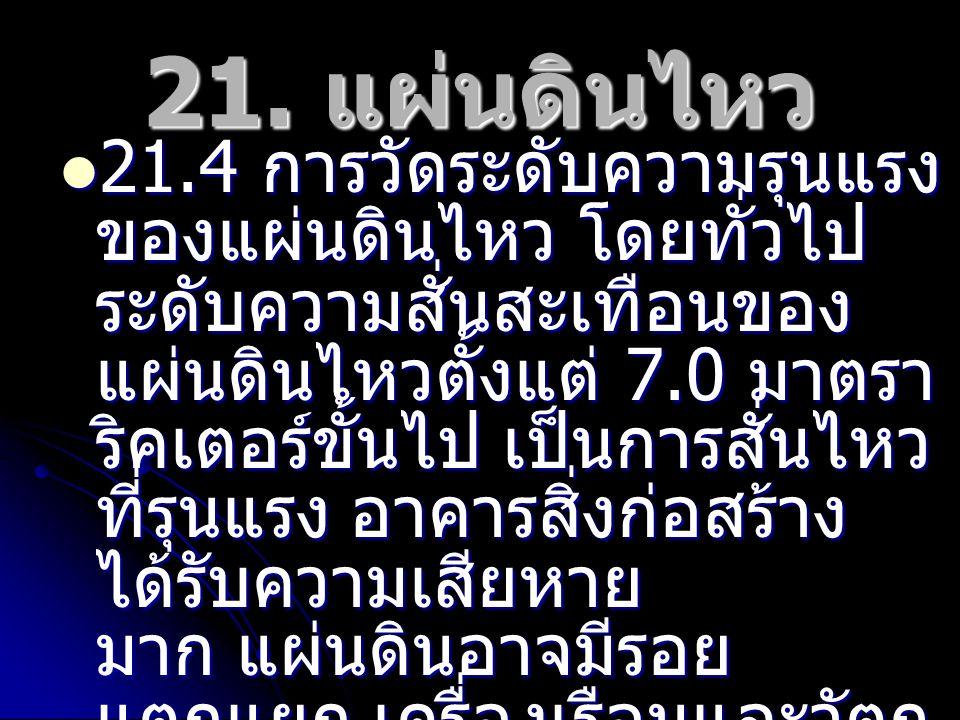 21. แผ่นดินไหว 21.4 การวัดระดับความรุนแรง ของแผ่นดินไหว โดยทั่วไป ระดับความสั่นสะเทือนของ แผ่นดินไหวตั้งแต่ 7.0 มาตรา ริคเตอร์ขั้นไป เป็นการสั่นไหว ที