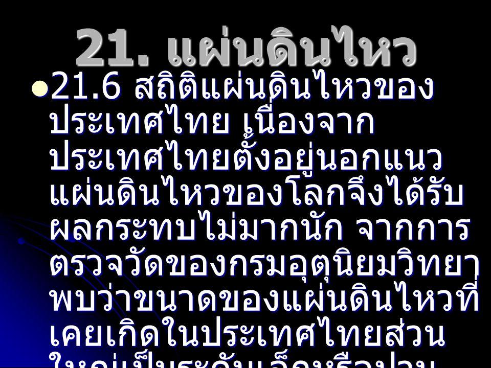 21. แผ่นดินไหว 21.6 สถิติแผ่นดินไหวของ ประเทศไทย เนื่องจาก ประเทศไทยตั้งอยู่นอกแนว แผ่นดินไหวของโลกจึงได้รับ ผลกระทบไม่มากนัก จากการ ตรวจวัดของกรมอุตุ