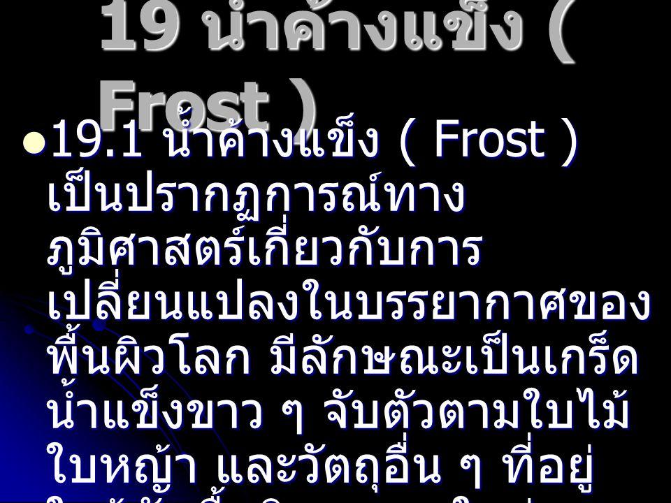 19 น้ำค้างแข็ง ( Frost ) 19.2 แหล่งที่พบ น้ำค้างแข็งที่ พบใน ภาคเหนือ เช่น เชียงใหม่ เชียง ราย และแม่ฮ่องสอน มีชื่อ ภาษาถิ่นว่า เหมยขาบ ส่วน ในภาค ตะวันออกเฉียงเหนือ แหล่ง สำคัญที่พบ คือ ภู กระดึง จังหวัดเลย เรียกว่า แม่ คะนิ้ง 19.2 แหล่งที่พบ น้ำค้างแข็งที่ พบใน ภาคเหนือ เช่น เชียงใหม่ เชียง ราย และแม่ฮ่องสอน มีชื่อ ภาษาถิ่นว่า เหมยขาบ ส่วน ในภาค ตะวันออกเฉียงเหนือ แหล่ง สำคัญที่พบ คือ ภู กระดึง จังหวัดเลย เรียกว่า แม่ คะนิ้ง