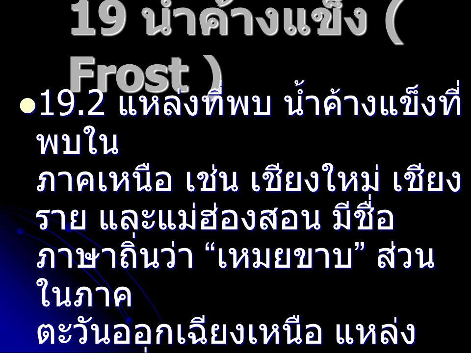 """19 น้ำค้างแข็ง ( Frost ) 19.2 แหล่งที่พบ น้ำค้างแข็งที่ พบใน ภาคเหนือ เช่น เชียงใหม่ เชียง ราย และแม่ฮ่องสอน มีชื่อ ภาษาถิ่นว่า """" เหมยขาบ """" ส่วน ในภาค"""