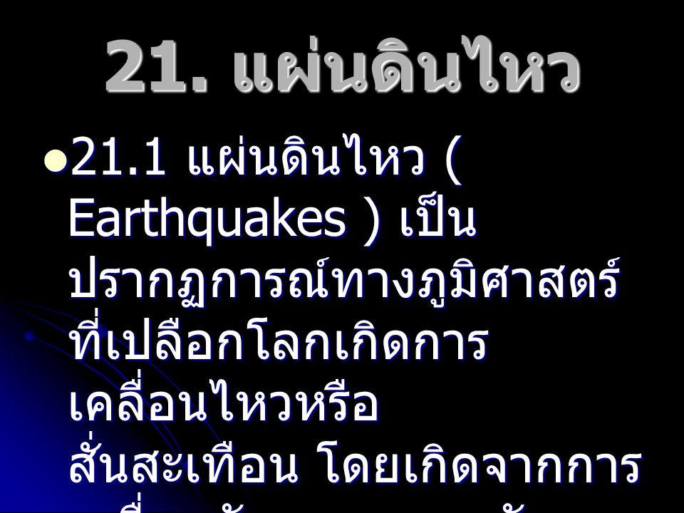 21. แผ่นดินไหว 21.1 แผ่นดินไหว ( Earthquakes ) เป็น ปรากฏการณ์ทางภูมิศาสตร์ ที่เปลือกโลกเกิดการ เคลื่อนไหวหรือ สั่นสะเทือน โดยเกิดจากการ เคลื่อนตัวและ