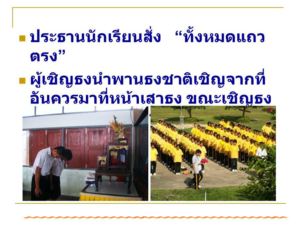 ประธานนักเรียนสั่ง ทั้งหมดแถว ตรง ผู้เชิญธงนำพานธงชาติเชิญจากที่ อันควรมาที่หน้าเสาธง ขณะเชิญธง ตัวแทนนักเรียนอ่าน กลอนเพลง ชาติไทย *