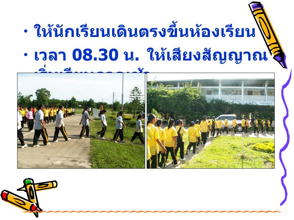 ให้นักเรียนเดินตรงขึ้นห้องเรียน เวลา 08.30 น. ให้เสียงสัญญาณ เริ่มเรียนภาคเช้า