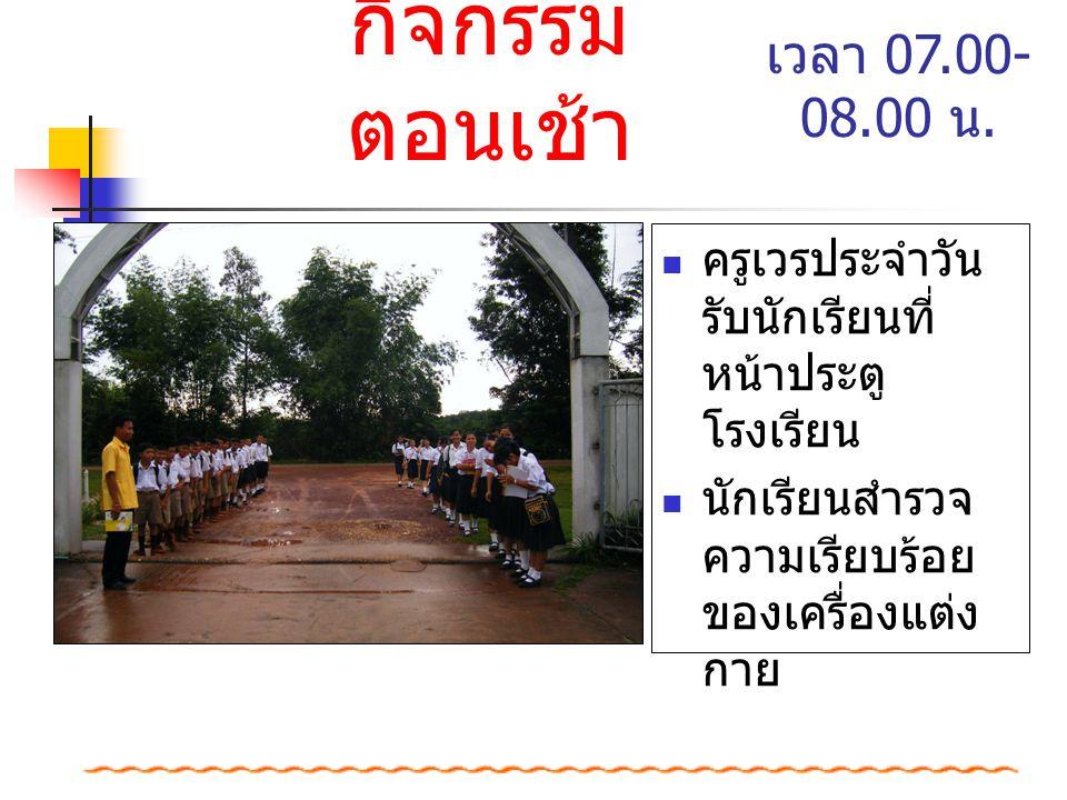 กิจกรรม ตอนเช้า ครูเวรประจำวัน รับนักเรียนที่ หน้าประตู โรงเรียน นักเรียนสำรวจ ความเรียบร้อย ของเครื่องแต่ง กาย เวลา 07.00- 08.00 น.