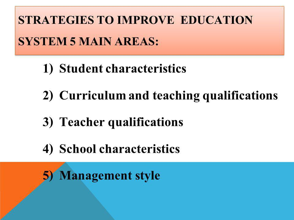 STRATEGIES TO IMPROVE EDUCATION SYSTEM 5 MAIN AREAS: 1) Student characteristics 2) Curriculum and teaching qualifications 3) Teacher qualifications 4)
