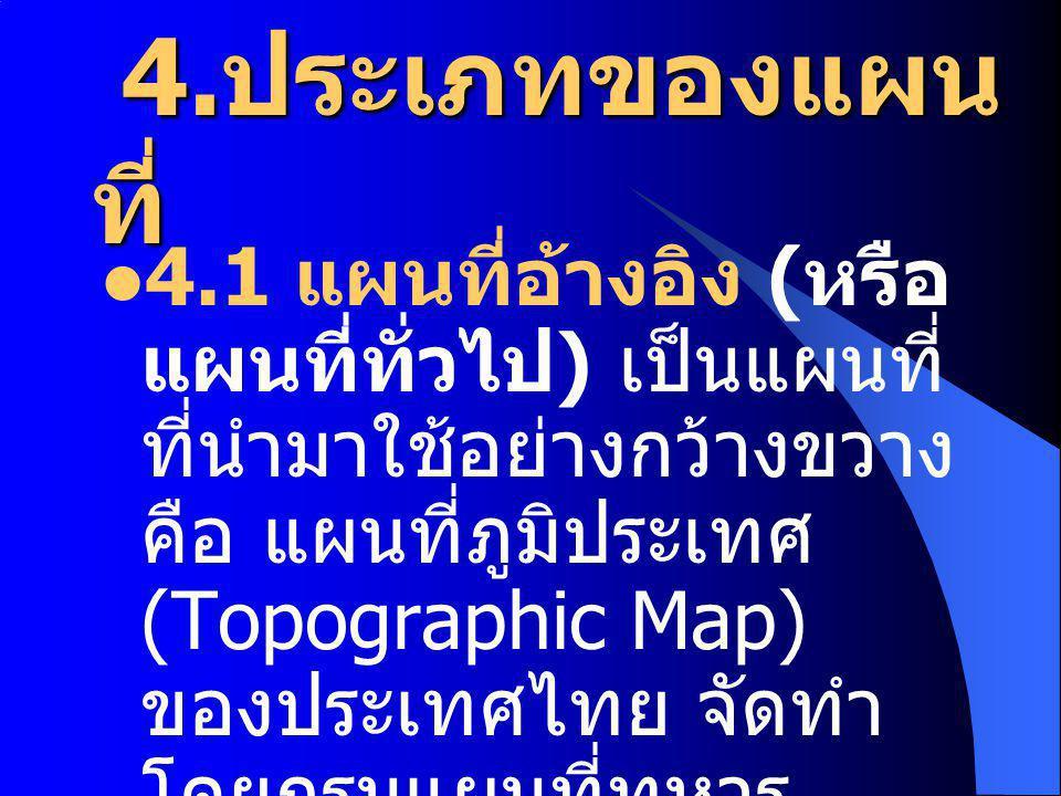 4. ประเภทของแผน ที่ 4. ประเภทของแผน ที่ 4.1 แผนที่อ้างอิง ( หรือ แผนที่ทั่วไป ) เป็นแผนที่ ที่นำมาใช้อย่างกว้างขวาง คือ แผนที่ภูมิประเทศ (Topographic