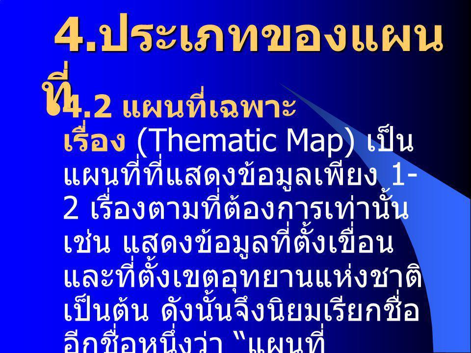 4. ประเภทของแผน ที่ 4. ประเภทของแผน ที่ 4.2 แผนที่เฉพาะ เรื่อง (Thematic Map) เป็น แผนที่ที่แสดงข้อมูลเพียง 1- 2 เรื่องตามที่ต้องการเท่านั้น เช่น แสดง