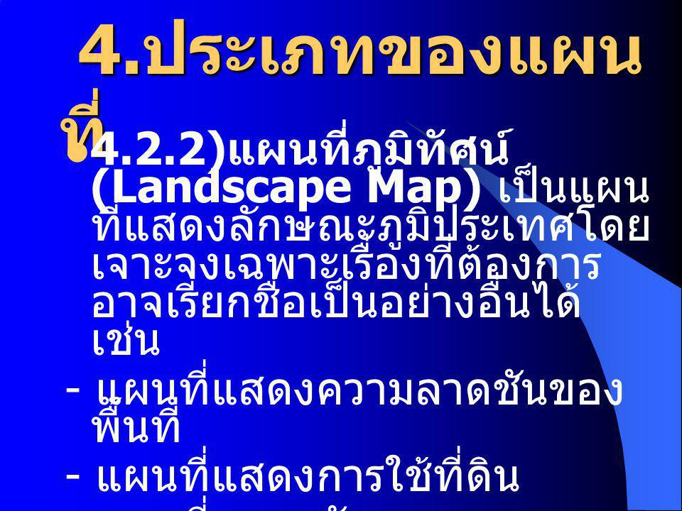 4. ประเภทของแผน ที่ 4. ประเภทของแผน ที่ 4.2.2) แผนที่ภูมิทัศน์ (Landscape Map) เป็นแผน ที่แสดงลักษณะภูมิประเทศโดย เจาะจงเฉพาะเรื่องที่ต้องการ อาจเรียก