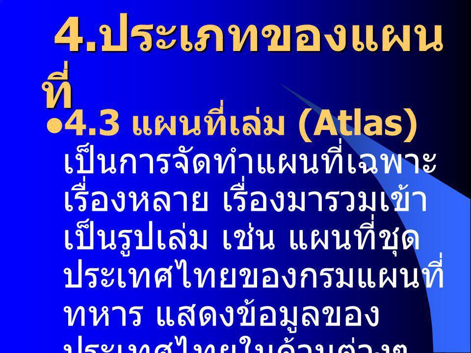 4. ประเภทของแผน ที่ 4. ประเภทของแผน ที่ 4.3 แผนที่เล่ม (Atlas) เป็นการจัดทำแผนที่เฉพาะ เรื่องหลาย เรื่องมารวมเข้า เป็นรูปเล่ม เช่น แผนที่ชุด ประเทศไทย